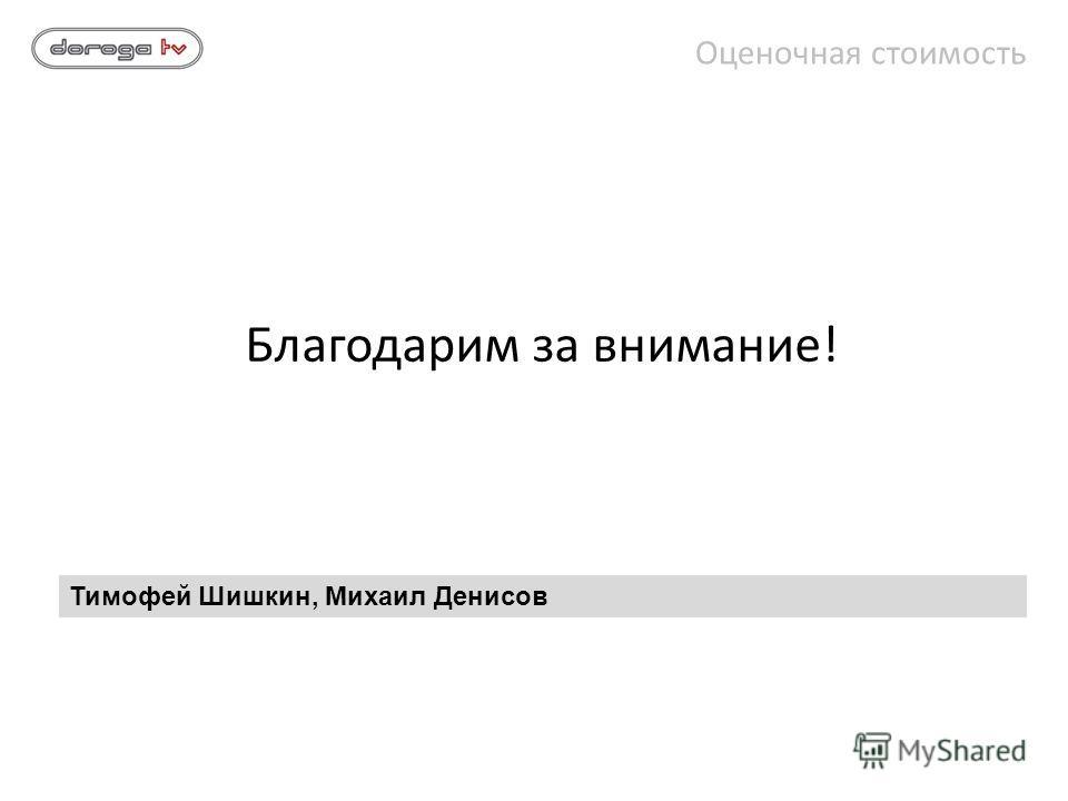 Благодарим за внимание! Оценочная стоимость Тимофей Шишкин, Михаил Денисов