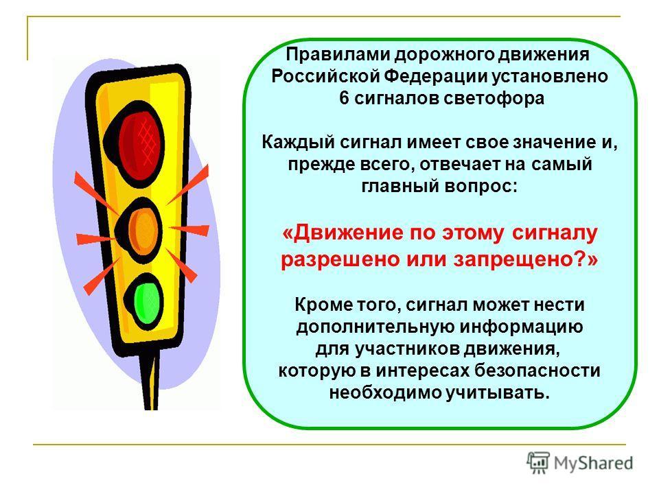 Правилами дорожного движения Российской Федерации установлено 6 сигналов светофора Каждый сигнал имеет свое значение и, прежде всего, отвечает на самый главный вопрос: «Движение по этому сигналу разрешено или запрещено?» Кроме того, сигнал может нест