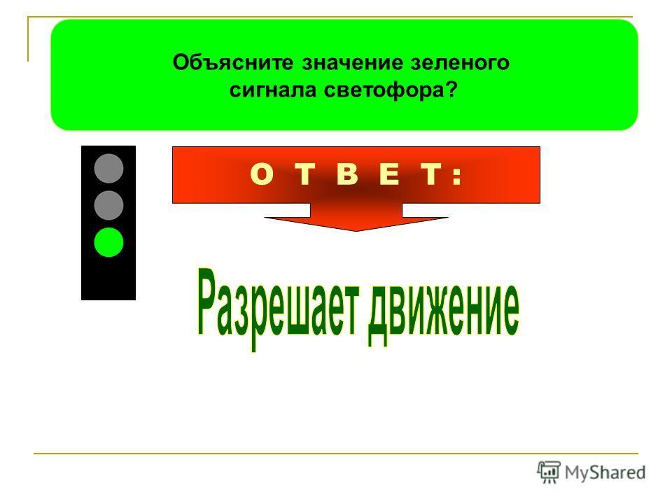 Объясните значение зеленого сигнала светофора? О Т В Е Т :