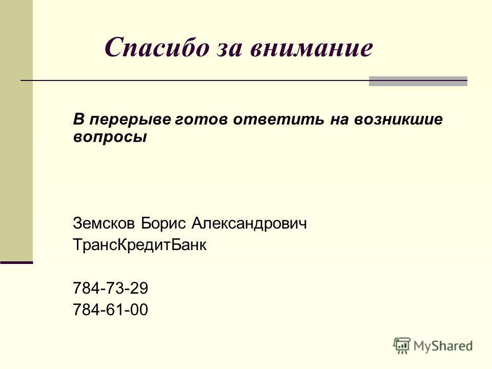 Спасибо за внимание В перерыве готов ответить на возникшие вопросы Земсков Борис Александрович ТрансКредитБанк 784-73-29 784-61-00