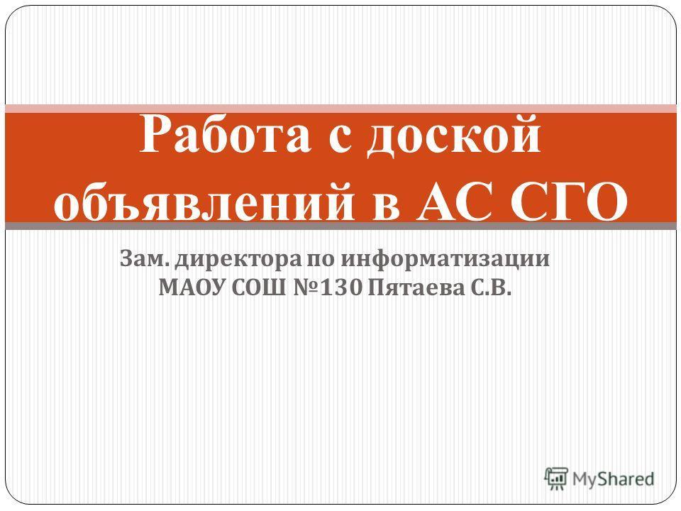Зам. директора по информатизации МАОУ СОШ 130 Пятаева С. В. Работа с доской объявлений в АС СГО