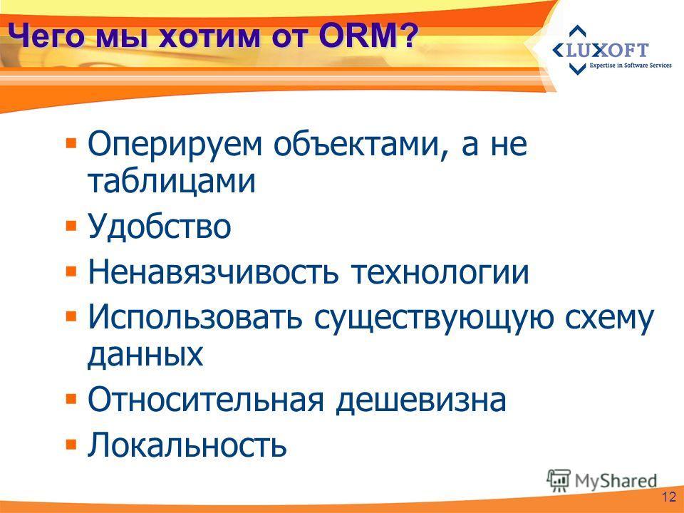 Чего мы хотим от ORM? Оперируем объектами, а не таблицами Удобство Ненавязчивость технологии Использовать существующую схему данных Относительная дешевизна Локальность 12