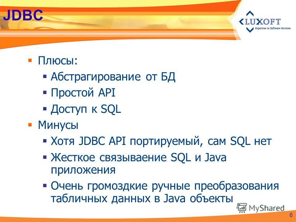 JDBC Плюсы: Абстрагирование от БД Простой API Доступ к SQL Минусы Хотя JDBC API портируемый, сам SQL нет Жесткое связываение SQL и Java приложения Очень громоздкие ручные преобразования табличных данных в Java объекты 6