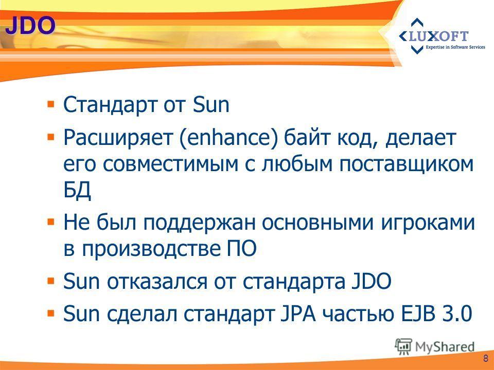 JDO Стандарт от Sun Расширяет (enhance) байт код, делает его совместимым с любым поставщиком БД Не был поддержан основными игроками в производстве ПО Sun отказался от стандарта JDO Sun сделал стандарт JPA частью EJB 3.0 8