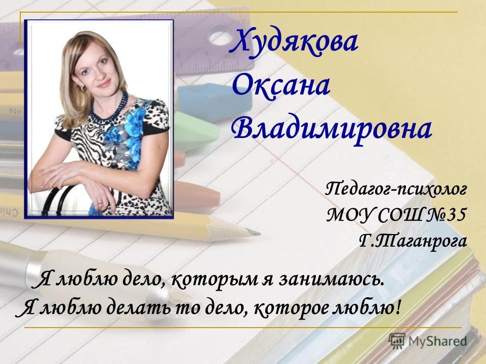 Худякова Оксана Владимировна Педагог-психолог МОУ СОШ 35 Г.Таганрога Я люблю дело, которым я занимаюсь. Я люблю делать то дело, которое люблю!