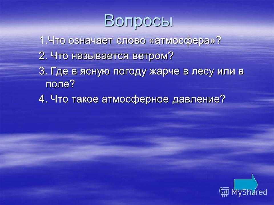Вопросы 1.Что означает слово «атмосфера»? 2. Что называется ветром? 3. Где в ясную погоду жарче в лесу или в поле? 4. Что такое атмосферное давление?