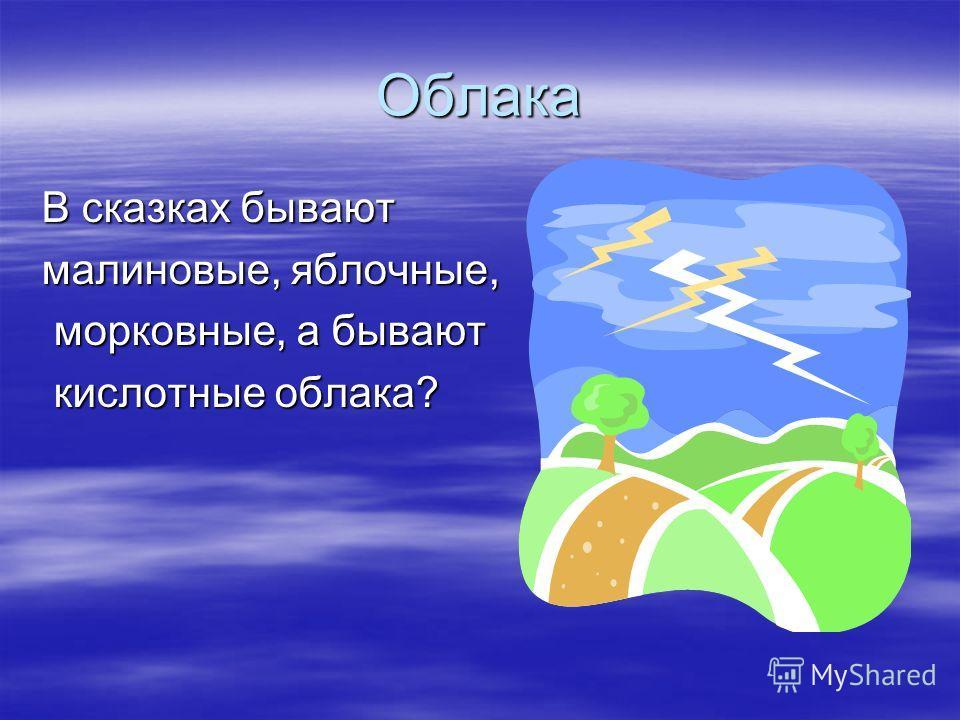Облака В сказках бывают малиновые, яблочные, морковные, а бывают морковные, а бывают кислотные облака? кислотные облака?