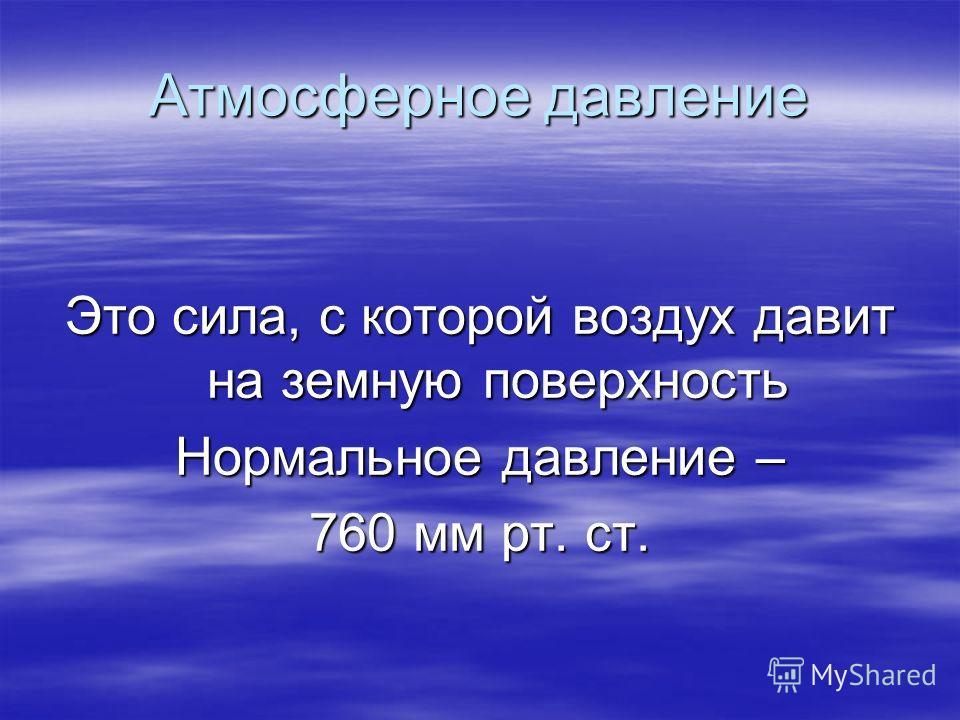 Атмосферное давление Это сила, с которой воздух давит на земную поверхность Нормальное давление – 760 мм рт. ст.