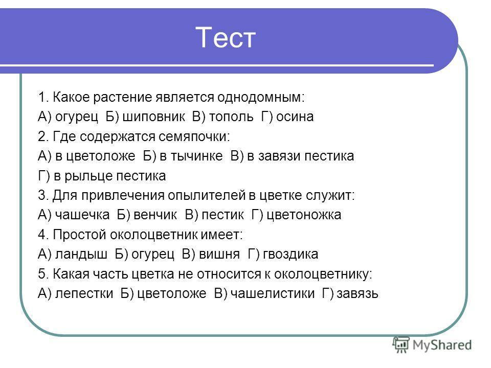 Тест 1. Какое растение является однодомным: А) огурец Б) шиповник В) тополь Г) осина 2. Где содержатся семяпочки: А) в цветоложе Б) в тычинке В) в завязи пестика Г) в рыльце пестика 3. Для привлечения опылителей в цветке служит: А) чашечка Б) венчик