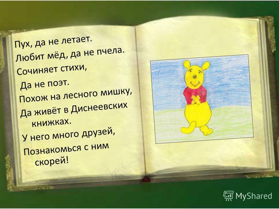 Пух, да не летает. Любит мёд, да не пчела. Сочиняет стихи, Да не поэт. Похож на лесного мишку, Да живёт в Диснеевских книжках. У него много друзей, Познакомься с ним скорей!