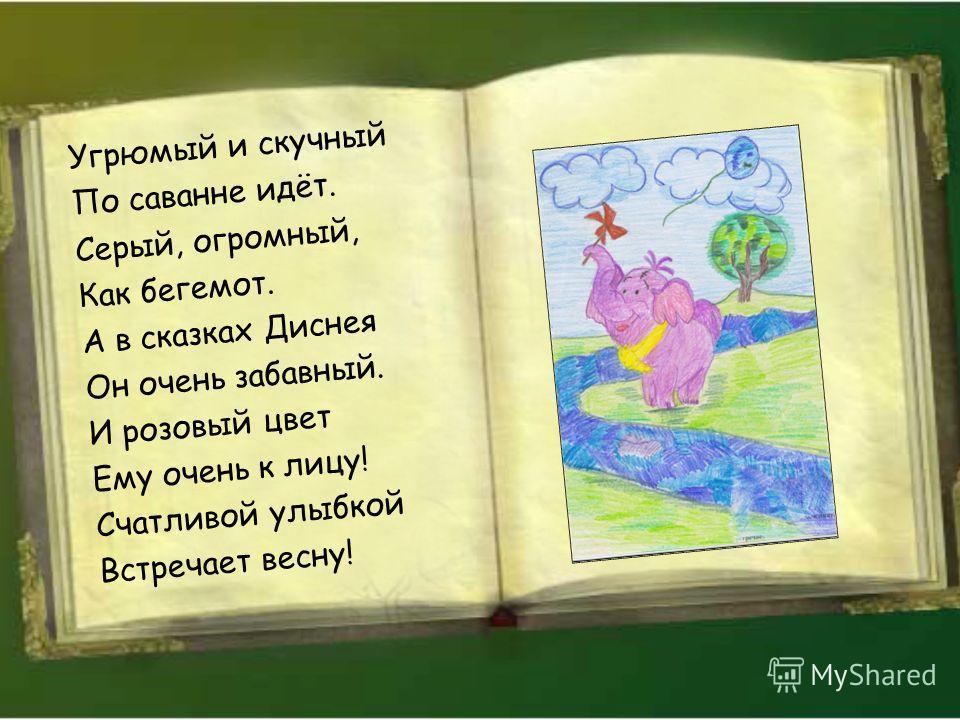 Угрюмый и скучный По саванне идёт. Серый, огромный, Как бегемот. А в сказках Диснея Он очень забавный. И розовый цвет Ему очень к лицу! Счатливой улыбкой Встречает весну!