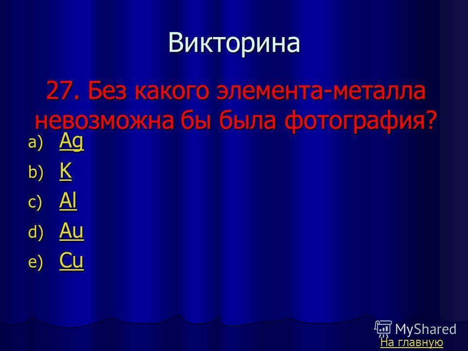 26. Какой из металлов, существующих в природе имеет самую большую атомную массу a) Ag Ag b) K K c) U U d) Au Au e) Cu Cu Викторина На главную