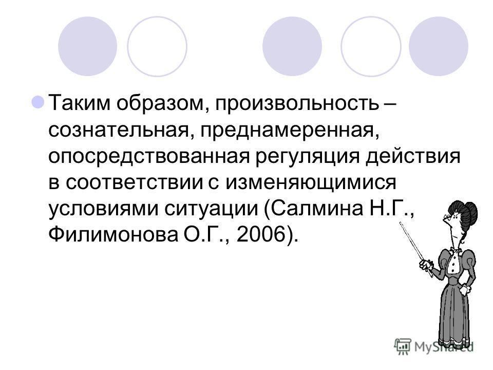 12 Таким образом, произвольность – сознательная, преднамеренная, опосредствованная регуляция действия в соответствии с изменяющимися условиями ситуации (Салмина Н.Г., Филимонова О.Г., 2006).