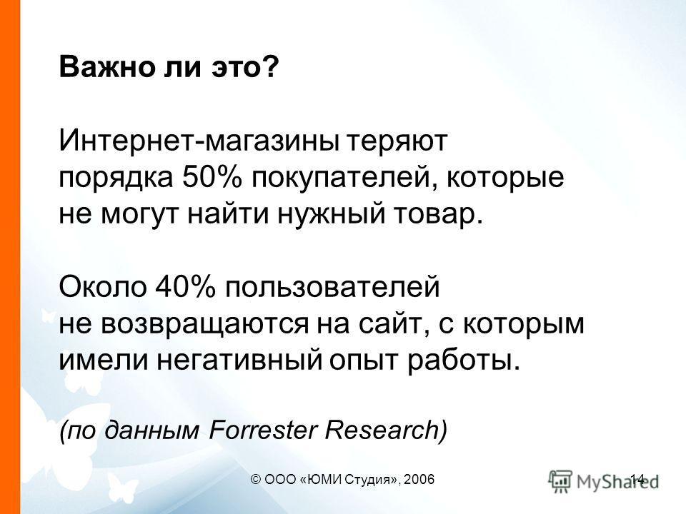 © ООО «ЮМИ Студия», 200614 Важно ли это? Интернет-магазины теряют порядка 50% покупателей, которые не могут найти нужный товар. Около 40% пользователей не возвращаются на сайт, с которым имели негативный опыт работы. (по данным Forrester Research)