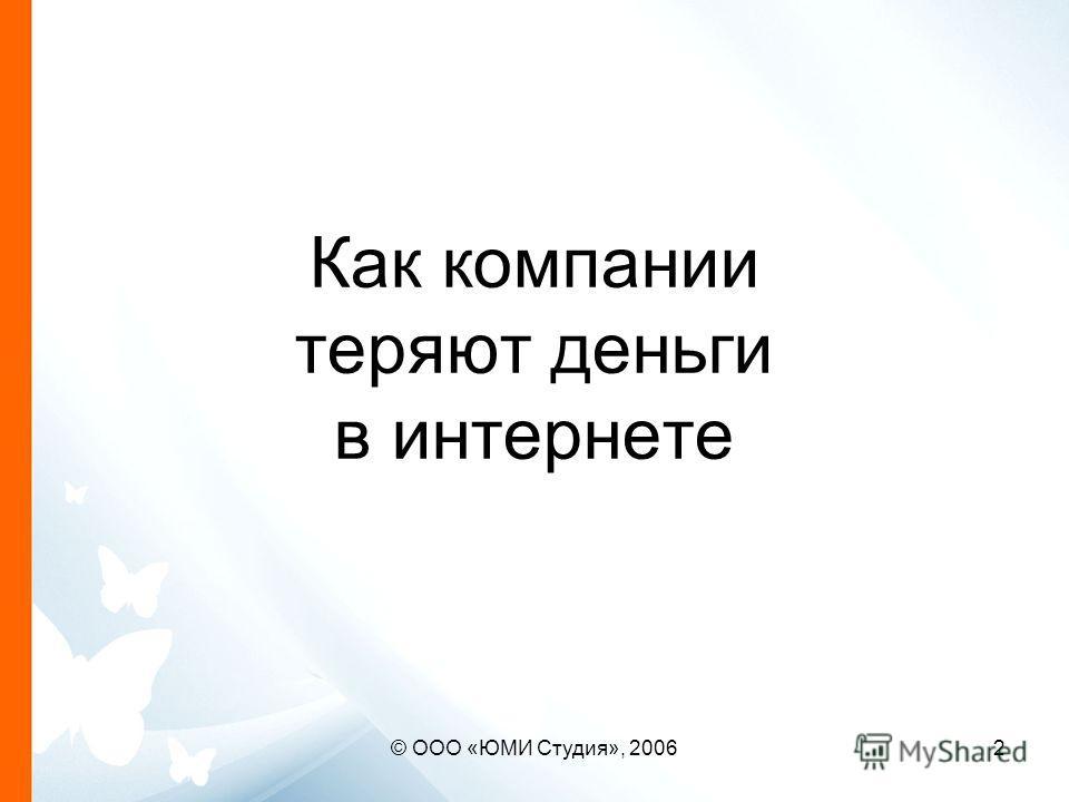 © ООО «ЮМИ Студия», 20062 Как компании теряют деньги в интернете
