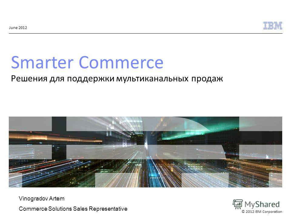 © 2012 IBM Corporation June 2012 Smarter Commerce Решения для поддержки мультиканальных продаж Vinogradov Artem Commerce Solutions Sales Representative