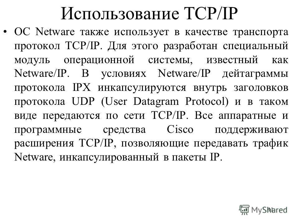 11 Использование TCP/IP ОС Netware также использует в качестве транспорта протокол TCP/IP. Для этого разработан специальный модуль операционной системы, известный как Netware/IP. В условиях Netware/IP дейтаграммы протокола IPX инкапсулируются внутрь