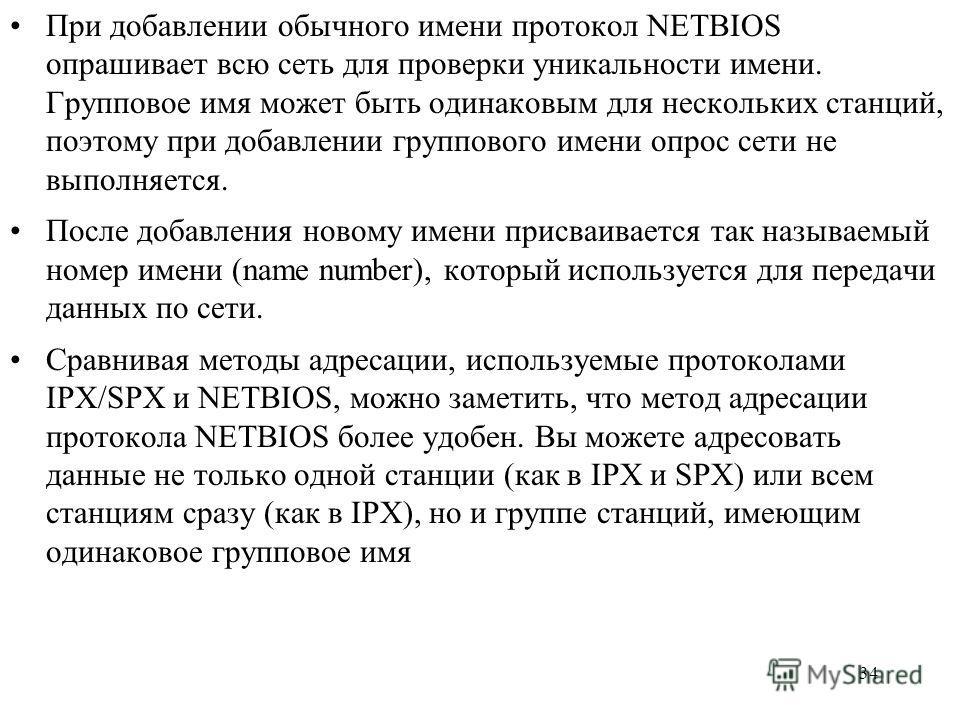 34 При добавлении обычного имени протокол NETBIOS опрашивает всю сеть для проверки уникальности имени. Групповое имя может быть одинаковым для нескольких станций, поэтому при добавлении группового имени опрос сети не выполняется. После добавления нов