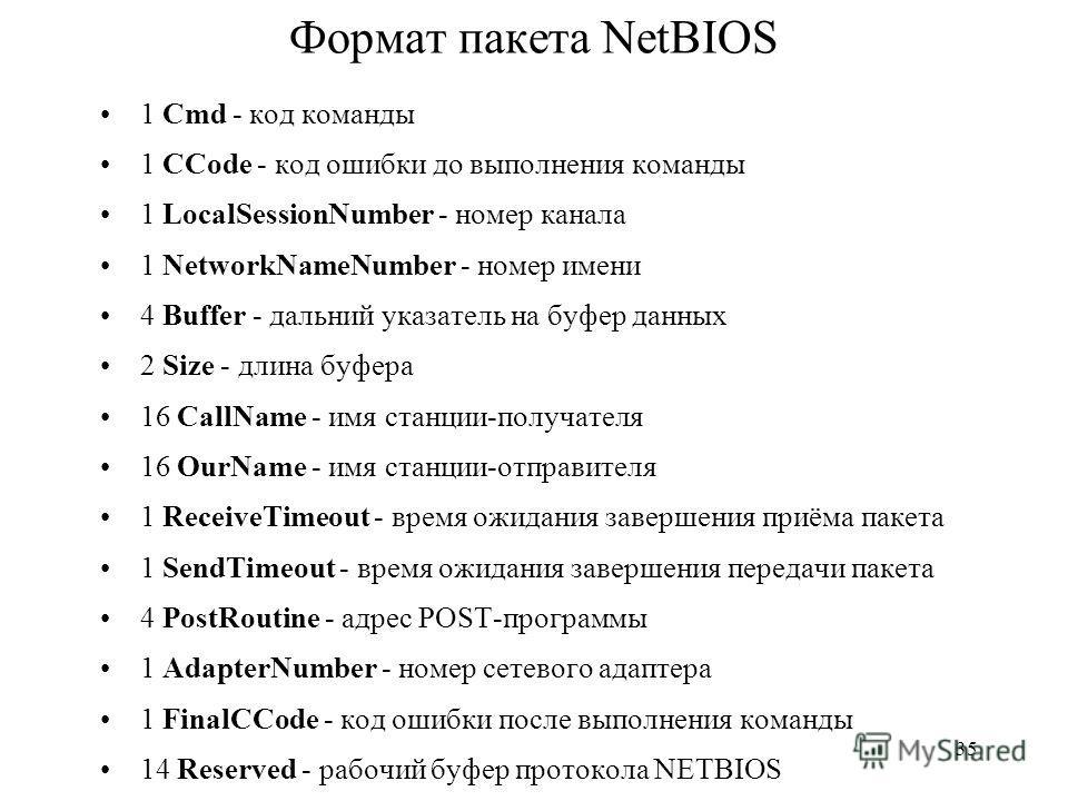 35 Формат пакета NetBIOS 1 Cmd - код команды 1 CCode - код ошибки до выполнения команды 1 LocalSessionNumber - номер канала 1 NetworkNameNumber - номер имени 4 Buffer - дальний указатель на буфер данных 2 Size - длина буфера 16 CallName - имя станции
