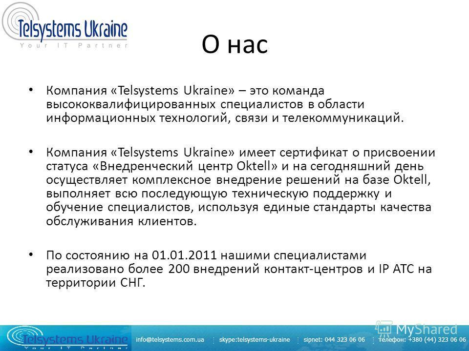 О нас Компания «Telsystems Ukraine» – это команда высококвалифицированных специалистов в области информационных технологий, связи и телекоммуникаций. Компания «Telsystems Ukraine» имеет сертификат о присвоении статуса «Внедренческий центр Oktell» и н