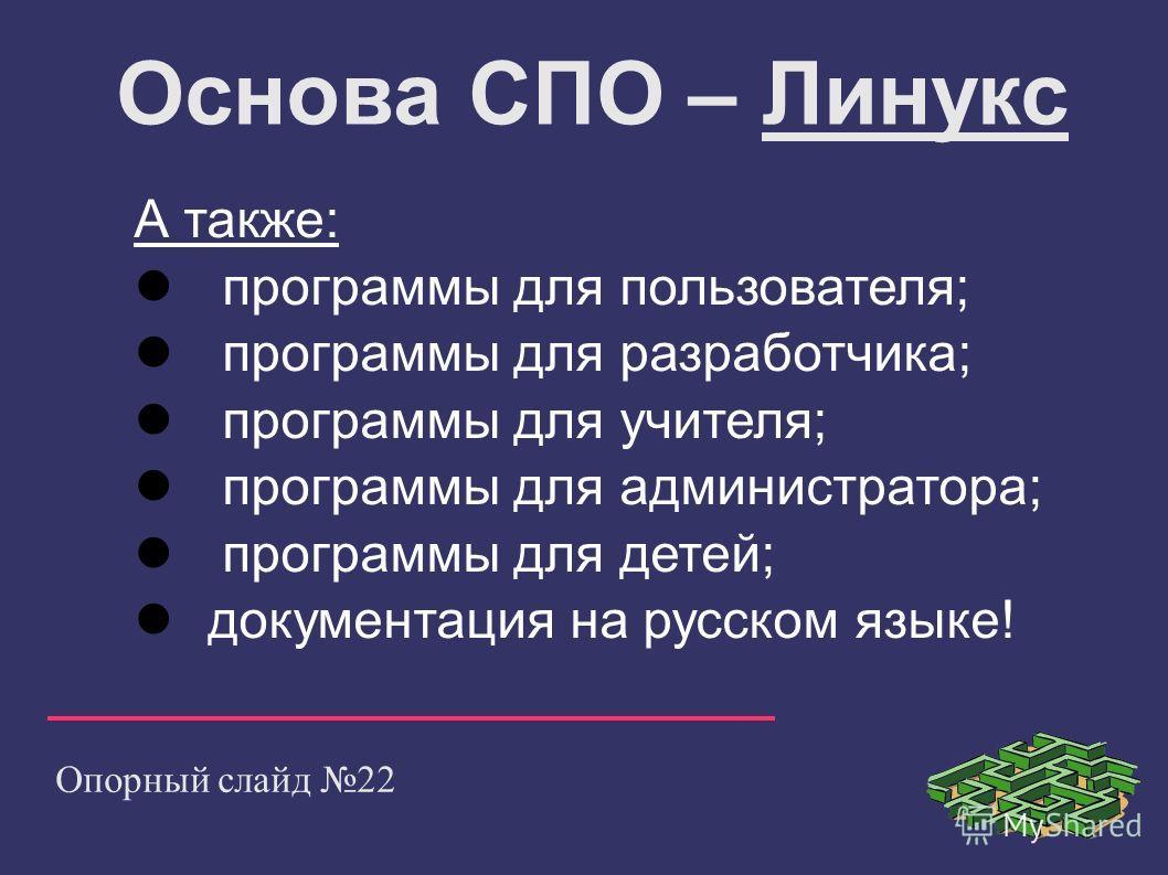 Опорный слайд 22 Основа СПО – Линукс А также: программы для пользователя; программы для разработчика; программы для учителя; программы для администратора; программы для детей; документация на русском языке!