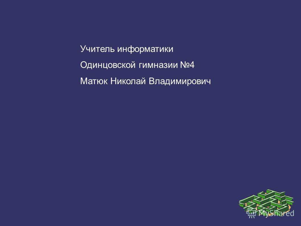 Учитель информатики Одинцовской гимназии 4 Матюк Николай Владимирович