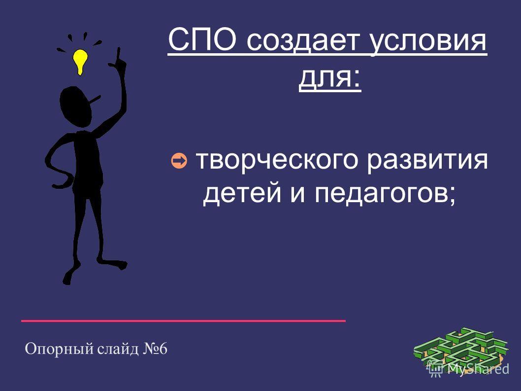 Опорный слайд 6 творческого развития детей и педагогов; СПО создает условия для: