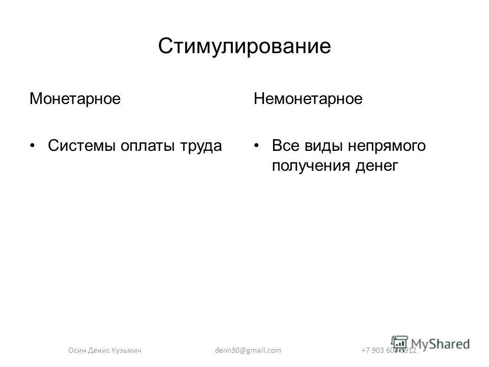 Стимулирование Монетарное Системы оплаты труда Немонетарное Все виды непрямого получения денег Осин Денис Кузьмичdenn30@gmail.com +7 903 600 5912