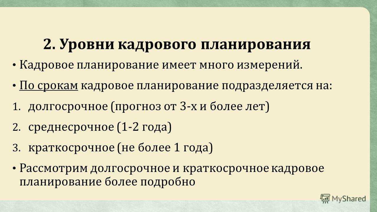 2. Уровни кадрового планирования Кадровое планирование имеет много измерений. По срокам кадровое планирование подразделяется на: 1. долгосрочное (прогноз от 3-х и более лет) 2. среднесрочное (1-2 года) 3. краткосрочное (не более 1 года) Рассмотрим до