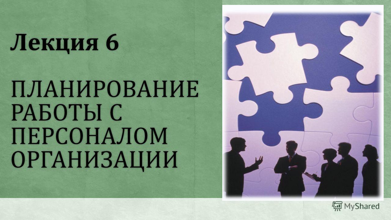 Лекция 6 ПЛАНИРОВАНИЕ РАБОТЫ С ПЕРСОНАЛОМ ОРГАНИЗАЦИИ