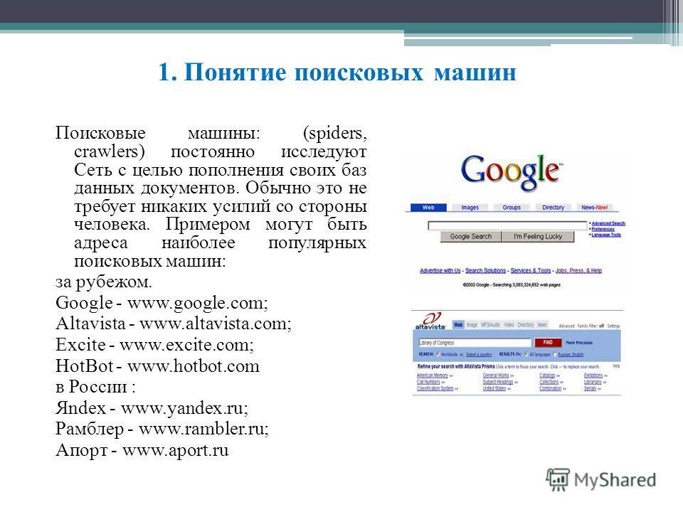 1. Понятие поисковых машин Поисковые машины: (spiders, crawlers) постоянно исследуют Сеть с целью пополнения своих баз данных документов. Обычно это не требует никаких усилий со стороны человека. Примером могут быть адреса наиболее популярных поисков