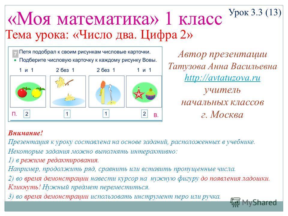 «Моя математика» 1 класс Урок 3.3 (13) Тема урока: «Число два. Цифра 2» Некоторые задания можно выполнять интерактивно: 1) в режиме редактирования. Например, продолжить ряд, сравнить или вставить пропущенные числа. 2) во время демонстрации навести ку
