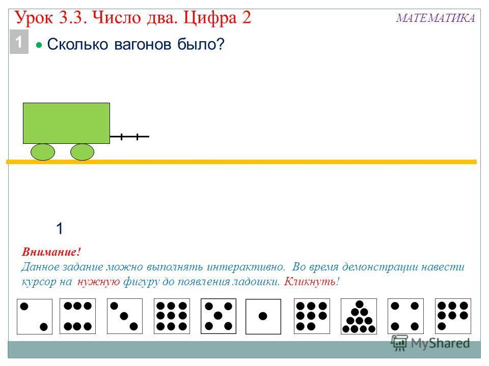 Урок 3.3. Число два. Цифра 2 МАТЕМАТИКА 1 Внимание! Данное задание можно выполнять интерактивно. Во время демонстрации навести курсор на нужную фигуру до появления ладошки. Кликнуть! 1 Сколько вагонов было?