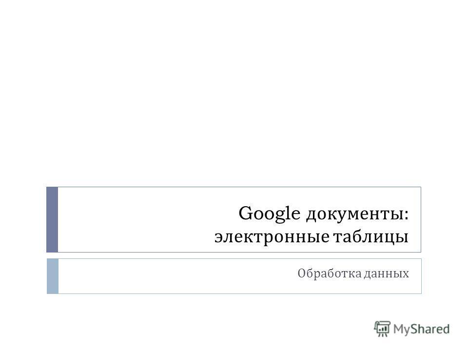 Google документы : электронные таблицы Обработка данных