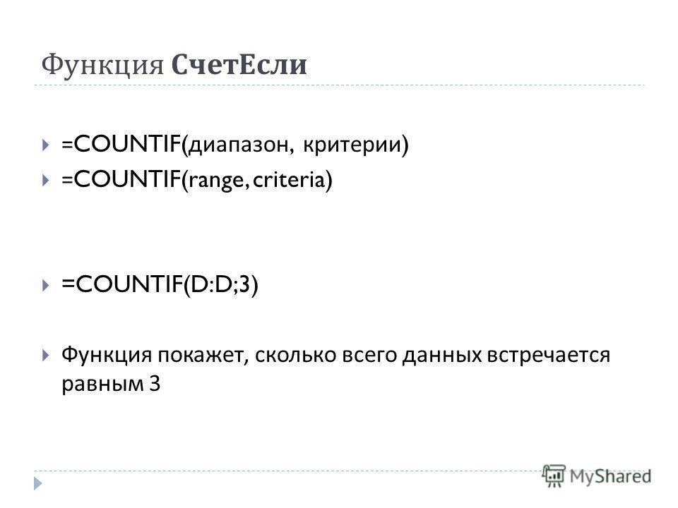 Функция СчетЕсли =COUNTIF( диапазон, критерии ) =COUNTIF(range, criteria) =COUNTIF(D:D;3) Функция покажет, сколько всего данных встречается равным 3