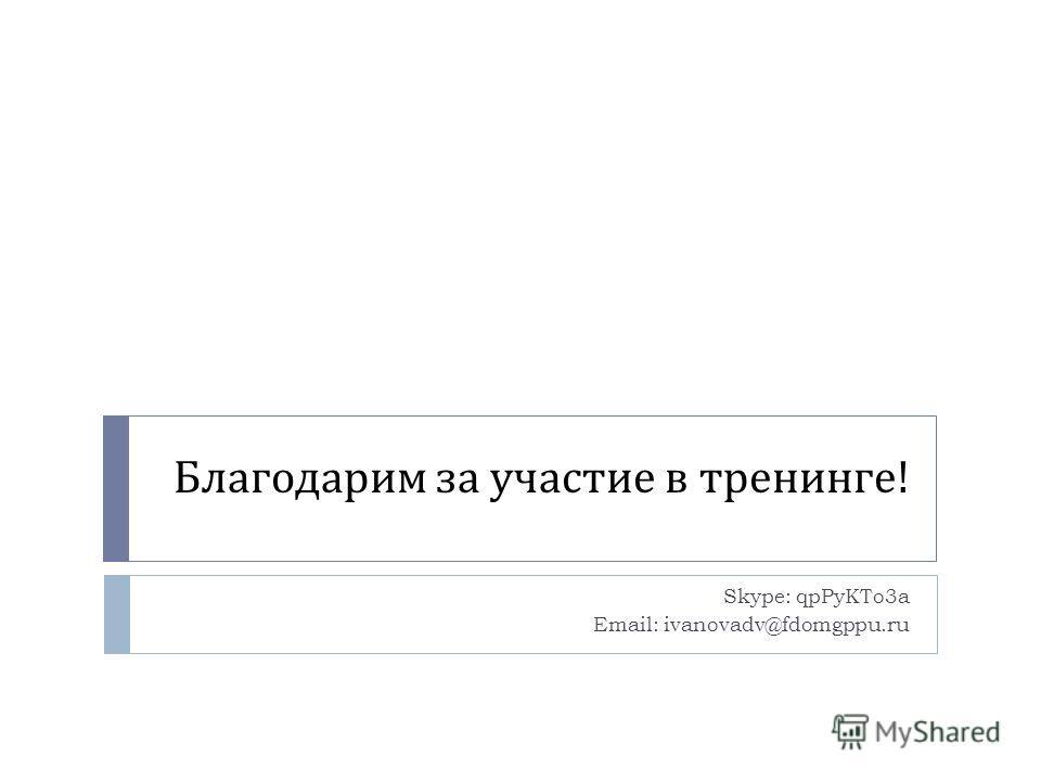 Благодарим за участие в тренинге ! Skype: qpPyKTo3a Email: ivanovadv@fdomgppu.ru