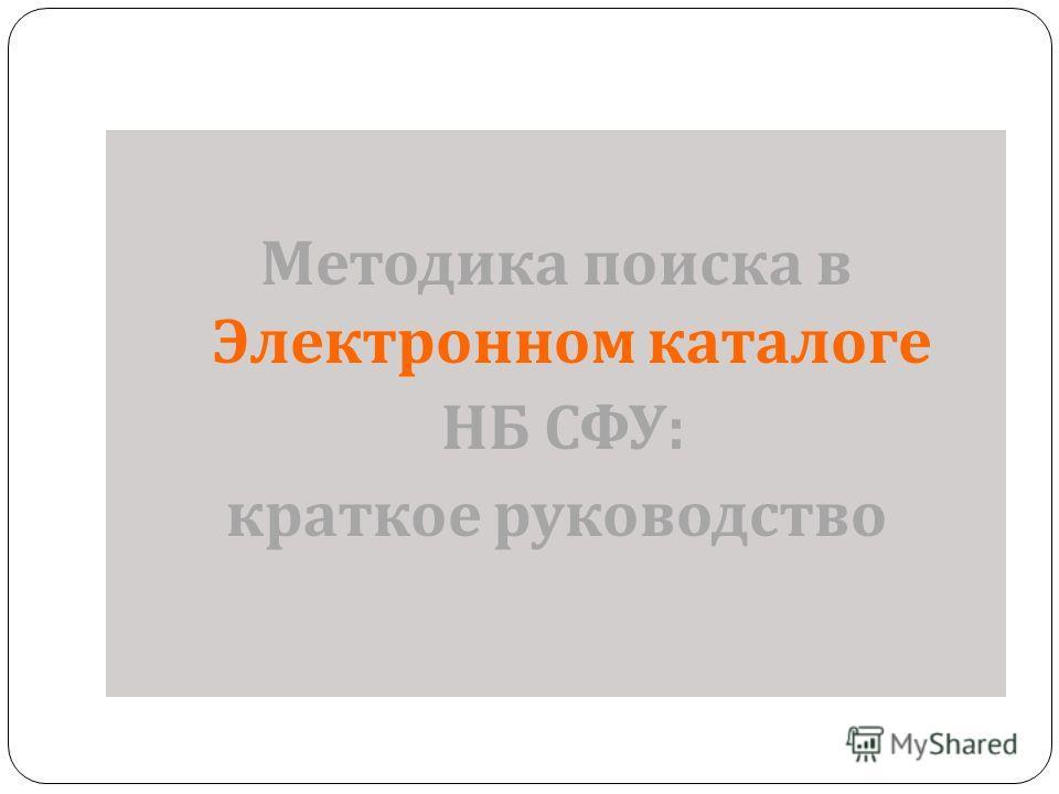 Методика поиска в Электронном каталоге НБ СФУ : краткое руководство
