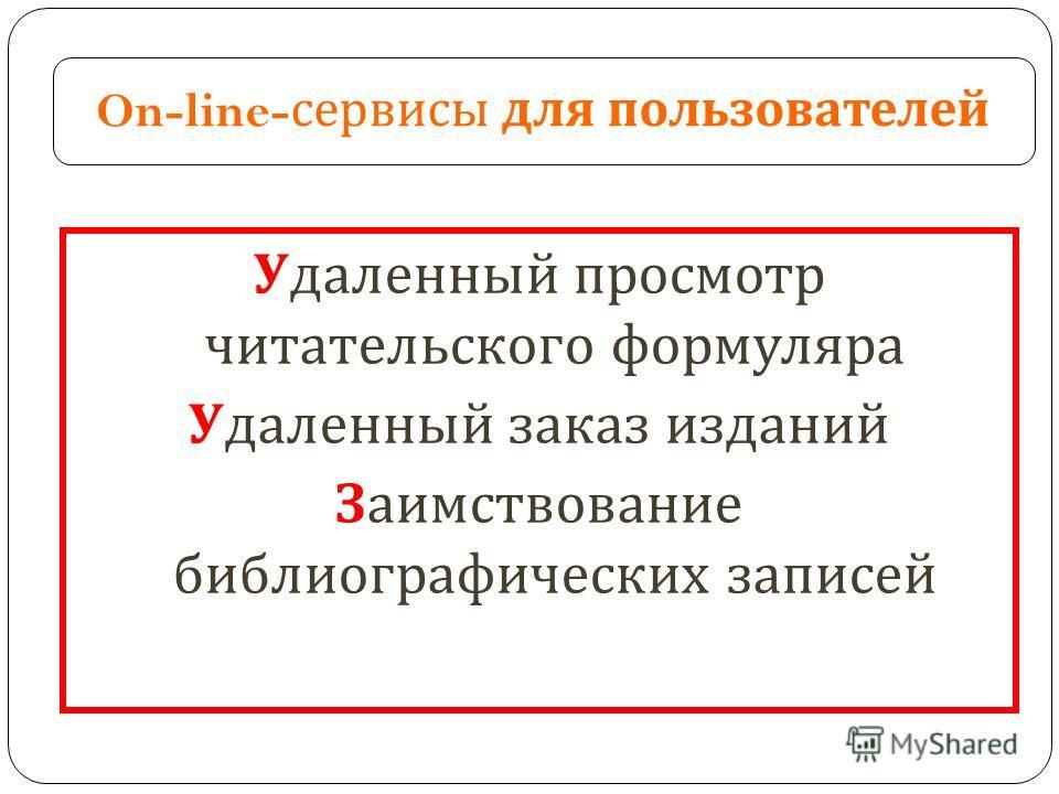 On-line- сервисы для пользователей Удаленный просмотр читательского формуляра Удаленный заказ изданий Заимствование библиографических записей