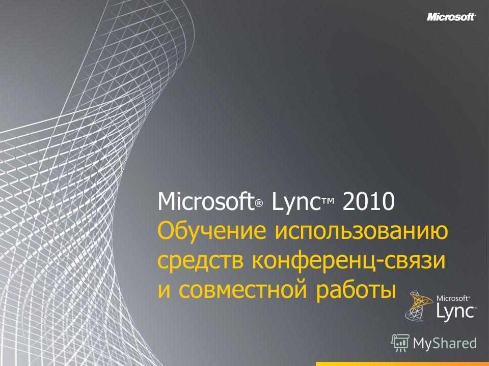 Microsoft ® Lync 2010 Обучение использованию средств конференц-связи и совместной работы