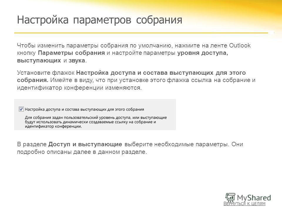 Настройка параметров собрания Чтобы изменить параметры собрания по умолчанию, нажмите на ленте Outlook кнопку Параметры собрания и настройте параметры уровня доступа, выступающих и звука. Установите флажок Настройка доступа и состава выступающих для