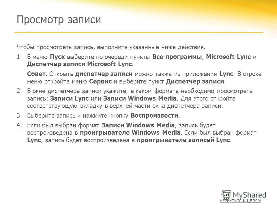 Просмотр записи Чтобы просмотреть запись, выполните указанные ниже действия. 1.В меню Пуск выберите по очереди пункты Все программы, Microsoft Lync и Диспетчер записи Microsoft Lync. Совет. Открыть диспетчер записи можно также из приложения Lync. В с