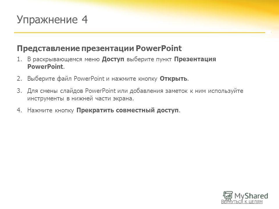 Представление презентации PowerPoint Упражнение 4 1.В раскрывающемся меню Доступ выберите пункт Презентация PowerPoint. 2.Выберите файл PowerPoint и нажмите кнопку Открыть. 3.Для смены слайдов PowerPoint или добавления заметок к ним используйте инстр