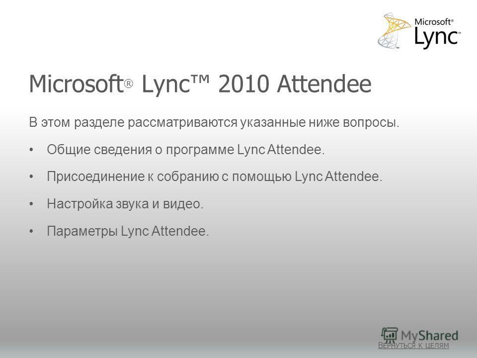 Microsoft ® Lync 2010 Attendee В ЕРНУТЬСЯ К ЦЕЛЯМ В этом разделе рассматриваются указанные ниже вопросы. Общие сведения о программе Lync Attendee. Присоединение к собранию с помощью Lync Attendee. Настройка звука и видео. Параметры Lync Attendee.