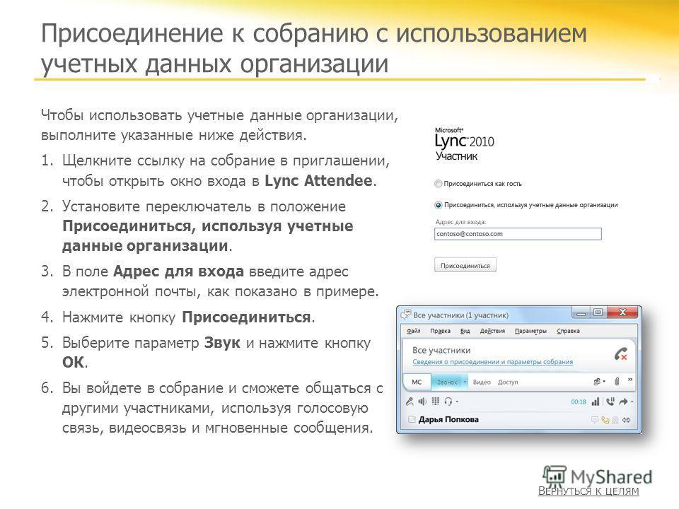 Присоединение к собранию с использованием учетных данных организации Чтобы использовать учетные данные организации, выполните указанные ниже действия. 1.Щелкните ссылку на собрание в приглашении, чтобы открыть окно входа в Lync Attendee. 2.Установите