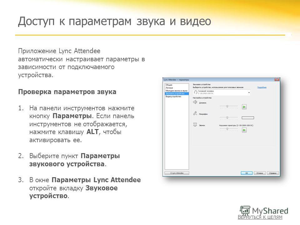 Доступ к параметрам звука и видео Приложение Lync Attendee автоматически настраивает параметры в зависимости от подключаемого устройства. Проверка параметров звука 1.На панели инструментов нажмите кнопку Параметры. Если панель инструментов не отображ