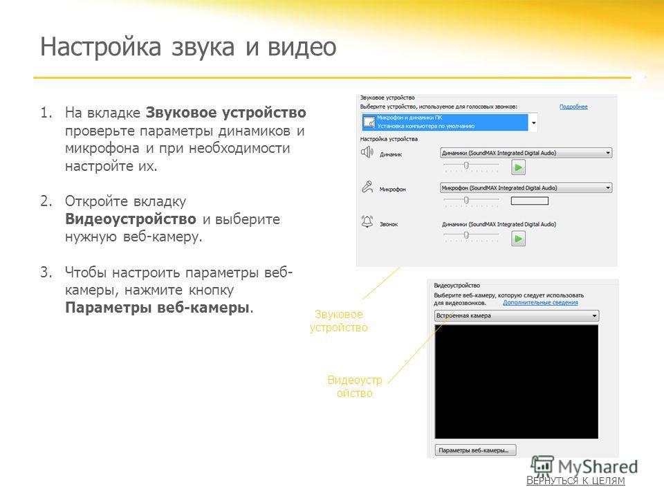 Настройка звука и видео 1.На вкладке Звуковое устройство проверьте параметры динамиков и микрофона и при необходимости настройте их. 2.Откройте вкладку Видеоустройство и выберите нужную веб-камеру. 3.Чтобы настроить параметры веб- камеры, нажмите кно