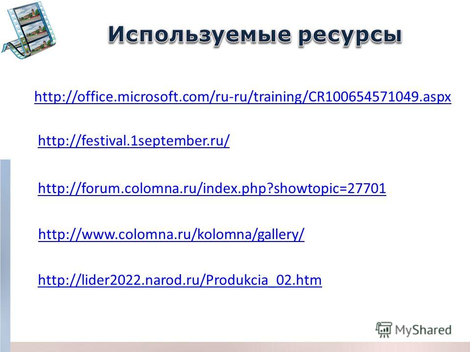 http://forum.colomna.ru/index.php?showtopic=27701 http://office.microsoft.com/ru-ru/training/CR100654571049.aspx http://festival.1september.ru/ http://www.colomna.ru/kolomna/gallery/ http://lider2022.narod.ru/Produkcia_02.htm