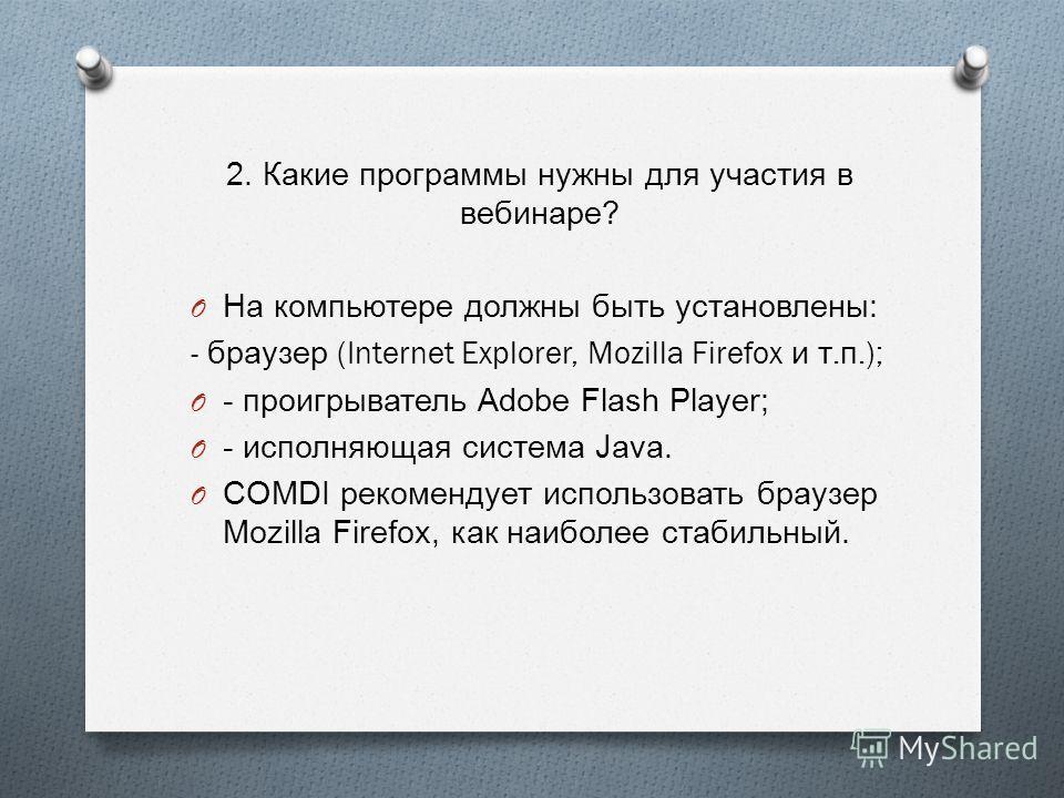 2. Какие программы нужны для участия в вебинаре ? O На компьютере должны быть установлены : - браузер (Internet Explorer, Mozilla Firefox и т. п.); O - проигрыватель Adobe Flash Player; O - исполняющая система Java. O COMDI рекомендует использовать б