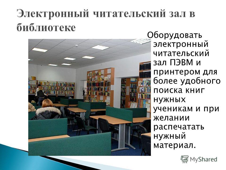 Оборудовать электронный читательский зал ПЭВМ и принтером для более удобного поиска книг нужных ученикам и при желании распечатать нужный материал.