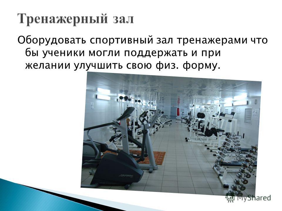 Оборудовать спортивный зал тренажерами что бы ученики могли поддержать и при желании улучшить свою физ. форму.